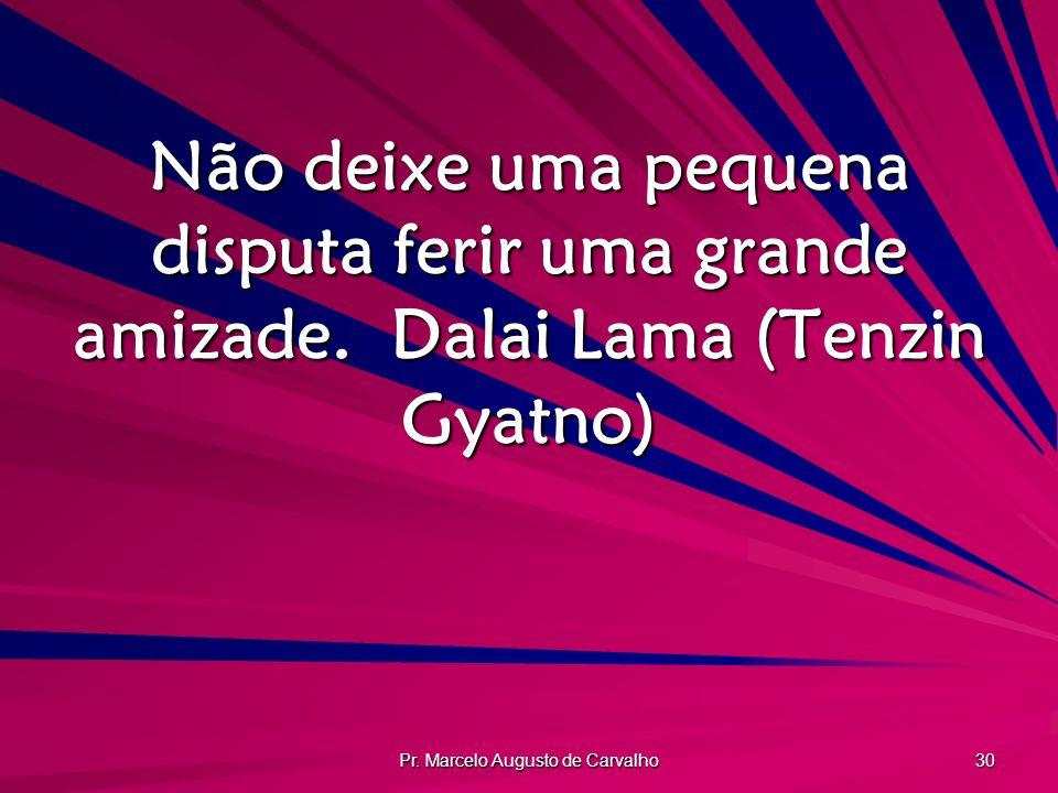 Pr. Marcelo Augusto de Carvalho 30 Não deixe uma pequena disputa ferir uma grande amizade.Dalai Lama (Tenzin Gyatno)