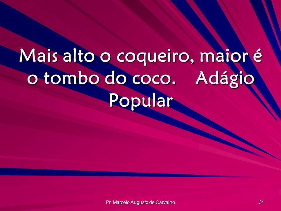 Pr. Marcelo Augusto de Carvalho 31 Mais alto o coqueiro, maior é o tombo do coco.Adágio Popular
