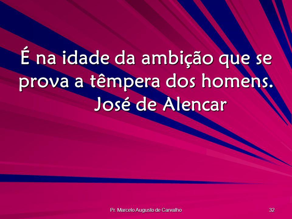 Pr. Marcelo Augusto de Carvalho 32 É na idade da ambição que se prova a têmpera dos homens. José de Alencar