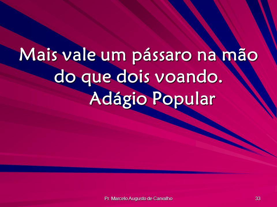 Pr. Marcelo Augusto de Carvalho 33 Mais vale um pássaro na mão do que dois voando. Adágio Popular