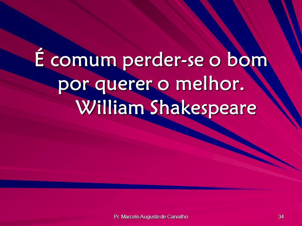 Pr. Marcelo Augusto de Carvalho 34 É comum perder-se o bom por querer o melhor. William Shakespeare