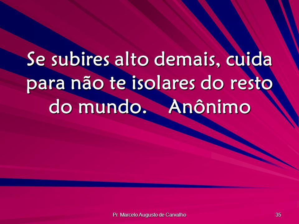 Pr. Marcelo Augusto de Carvalho 35 Se subires alto demais, cuida para não te isolares do resto do mundo.Anônimo