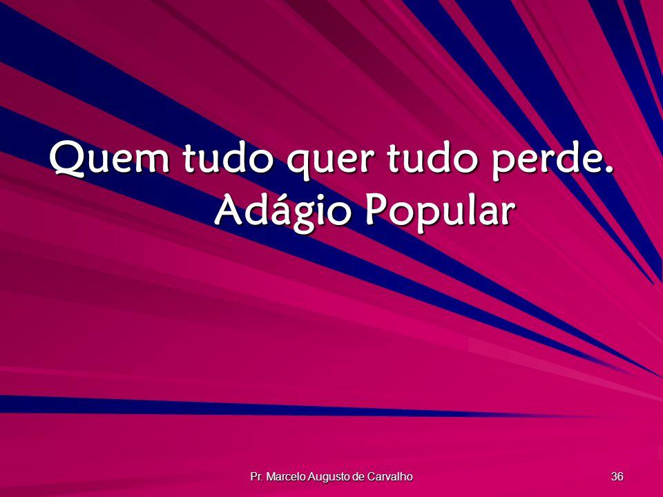 Pr. Marcelo Augusto de Carvalho 36 Quem tudo quer tudo perde. Adágio Popular