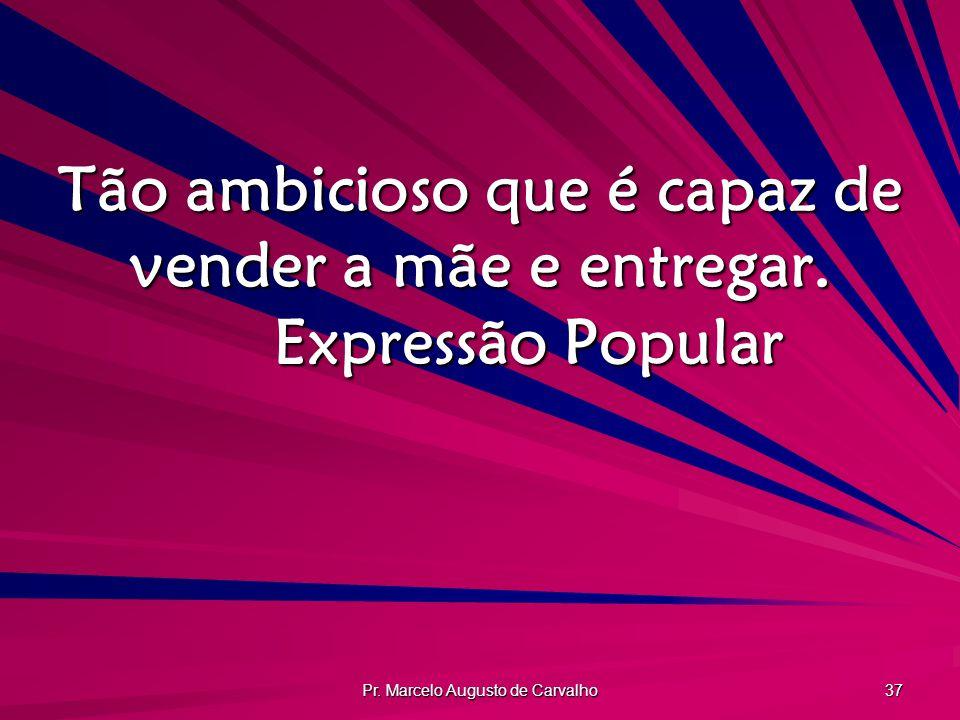 Pr. Marcelo Augusto de Carvalho 37 Tão ambicioso que é capaz de vender a mãe e entregar. Expressão Popular