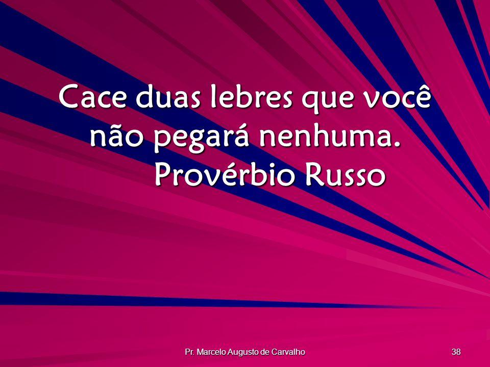 Pr. Marcelo Augusto de Carvalho 38 Cace duas lebres que você não pegará nenhuma. Provérbio Russo