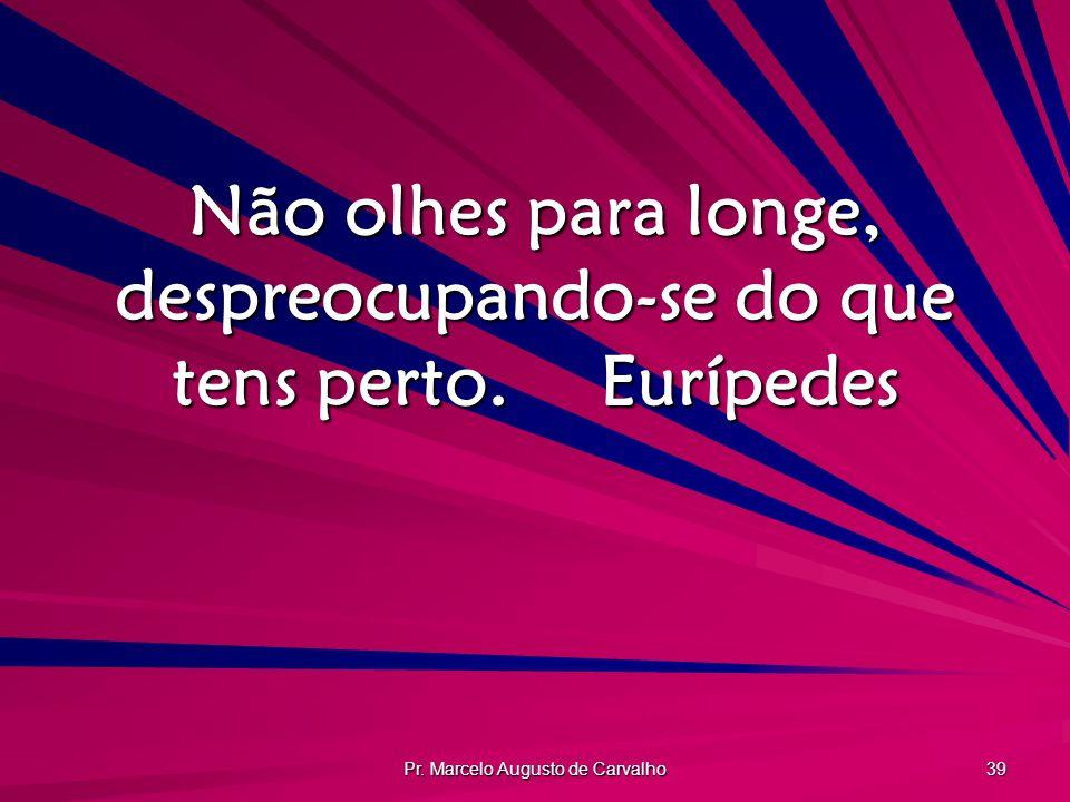 Pr. Marcelo Augusto de Carvalho 39 Não olhes para longe, despreocupando-se do que tens perto.Eurípedes