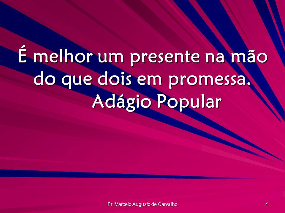 Pr. Marcelo Augusto de Carvalho 4 É melhor um presente na mão do que dois em promessa. Adágio Popular