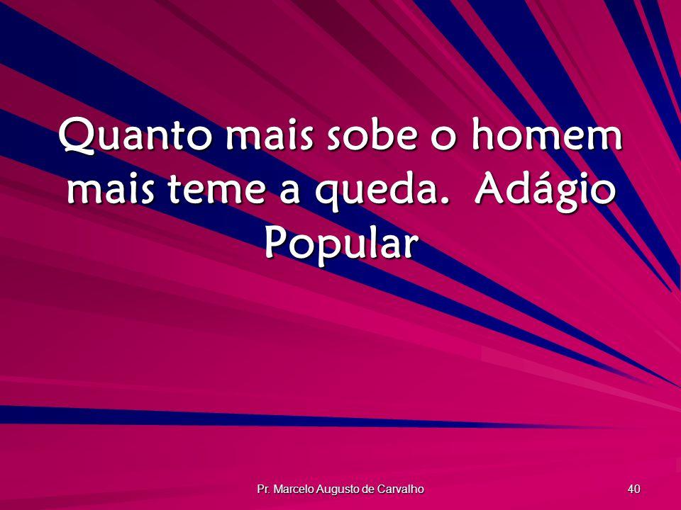 Pr. Marcelo Augusto de Carvalho 40 Quanto mais sobe o homem mais teme a queda.Adágio Popular