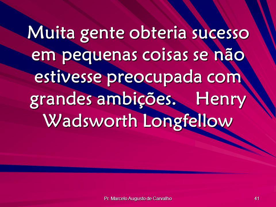 Pr. Marcelo Augusto de Carvalho 41 Muita gente obteria sucesso em pequenas coisas se não estivesse preocupada com grandes ambições.Henry Wadsworth Lon