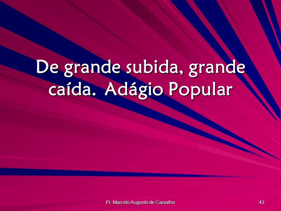 Pr. Marcelo Augusto de Carvalho 43 De grande subida, grande caída.Adágio Popular