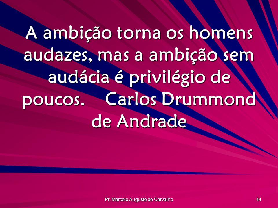 Pr. Marcelo Augusto de Carvalho 44 A ambição torna os homens audazes, mas a ambição sem audácia é privilégio de poucos.Carlos Drummond de Andrade