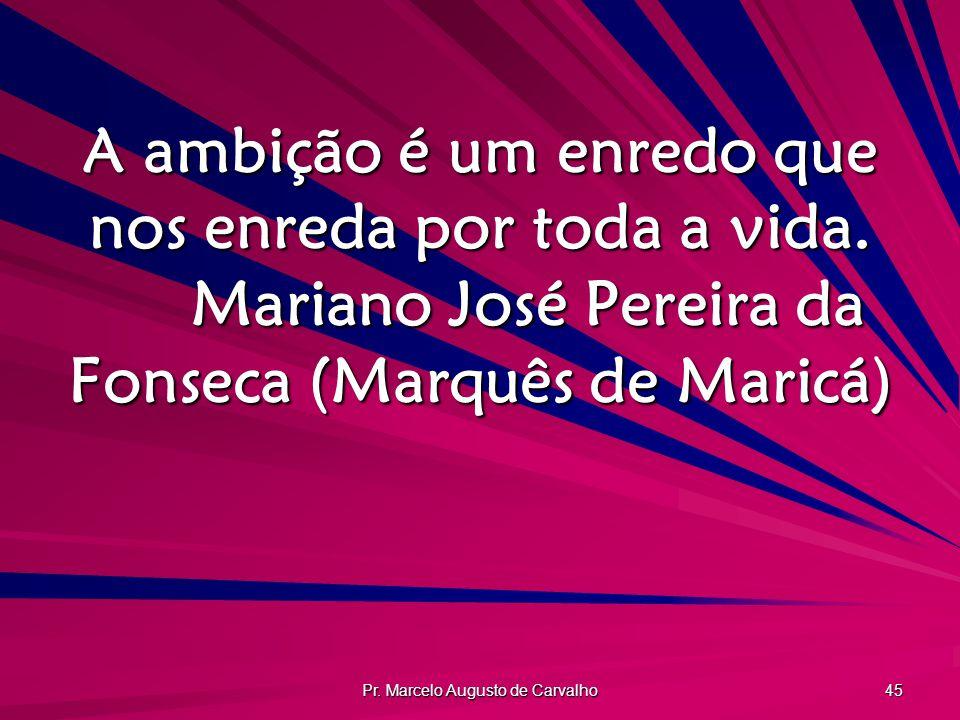 Pr. Marcelo Augusto de Carvalho 45 A ambição é um enredo que nos enreda por toda a vida. Mariano José Pereira da Fonseca (Marquês de Maricá)