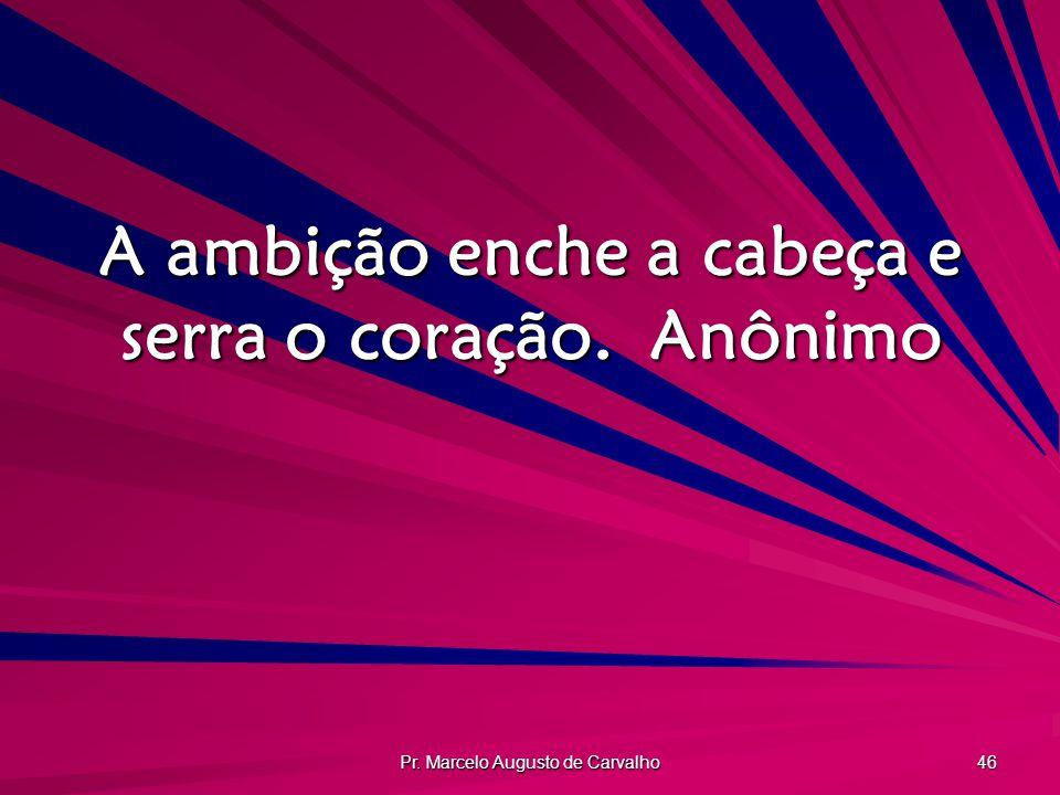 Pr. Marcelo Augusto de Carvalho 46 A ambição enche a cabeça e serra o coração.Anônimo