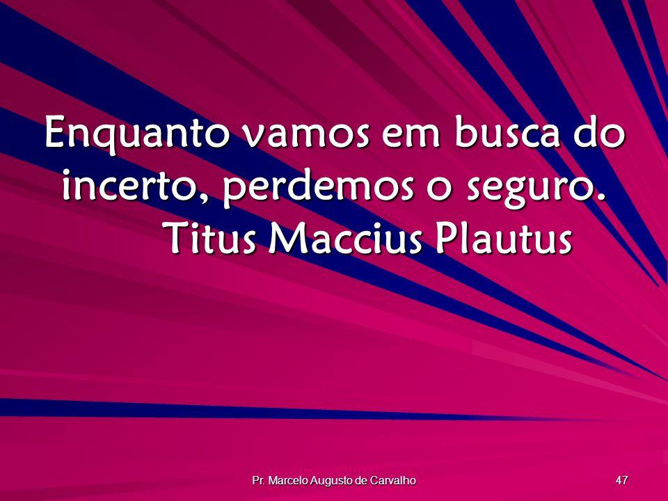 Pr. Marcelo Augusto de Carvalho 47 Enquanto vamos em busca do incerto, perdemos o seguro. Titus Maccius Plautus