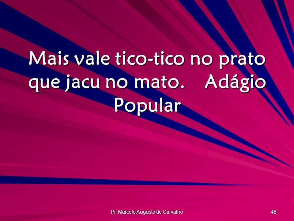 Pr. Marcelo Augusto de Carvalho 48 Mais vale tico-tico no prato que jacu no mato.Adágio Popular