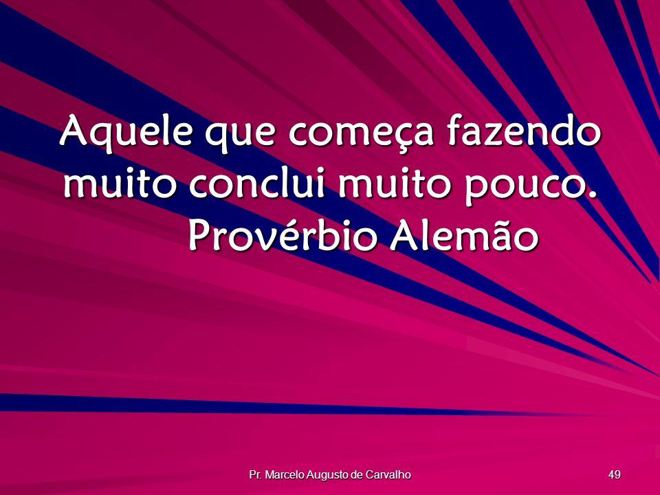Pr. Marcelo Augusto de Carvalho 49 Aquele que começa fazendo muito conclui muito pouco. Provérbio Alemão