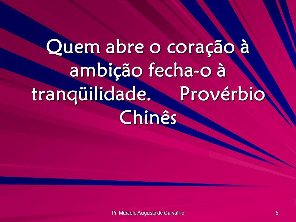 Pr. Marcelo Augusto de Carvalho 5 Quem abre o coração à ambição fecha-o à tranqüilidade.Provérbio Chinês