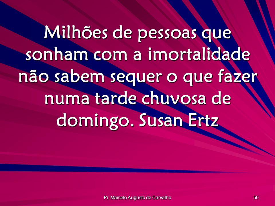 Pr. Marcelo Augusto de Carvalho 50 Milhões de pessoas que sonham com a imortalidade não sabem sequer o que fazer numa tarde chuvosa de domingo.Susan E