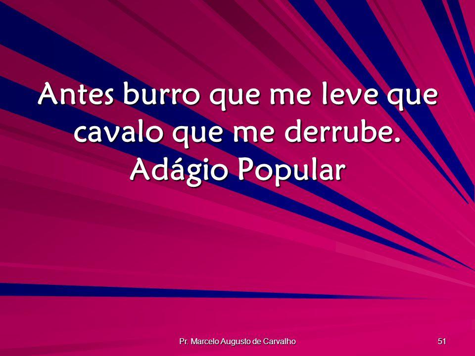 Pr. Marcelo Augusto de Carvalho 51 Antes burro que me leve que cavalo que me derrube. Adágio Popular