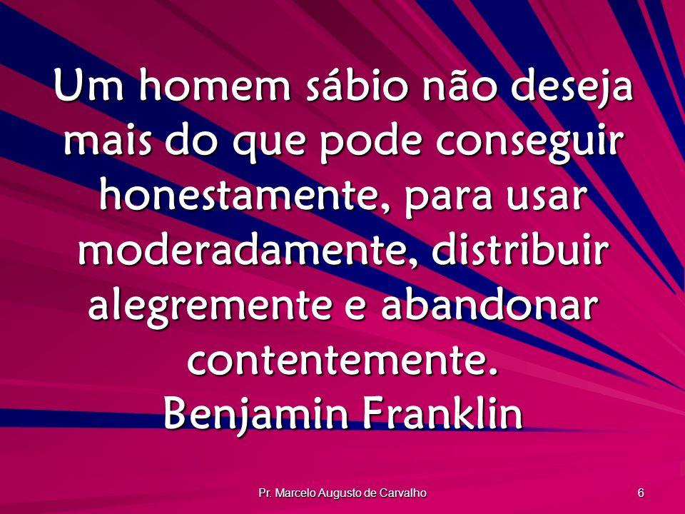 Pr. Marcelo Augusto de Carvalho 6 Um homem sábio não deseja mais do que pode conseguir honestamente, para usar moderadamente, distribuir alegremente e