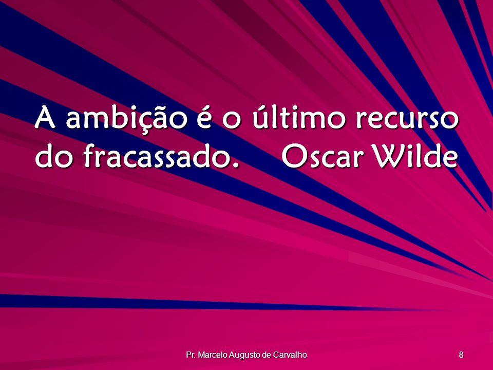 Pr. Marcelo Augusto de Carvalho 8 A ambição é o último recurso do fracassado.Oscar Wilde