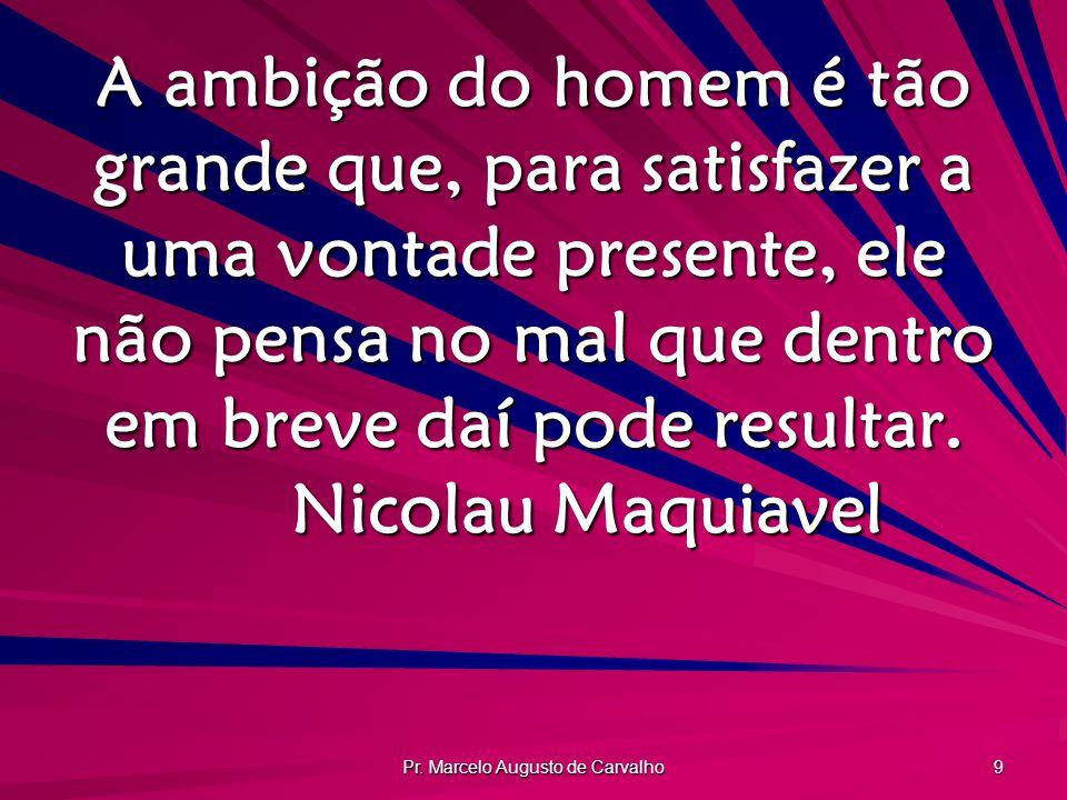 Pr. Marcelo Augusto de Carvalho 9 A ambição do homem é tão grande que, para satisfazer a uma vontade presente, ele não pensa no mal que dentro em brev