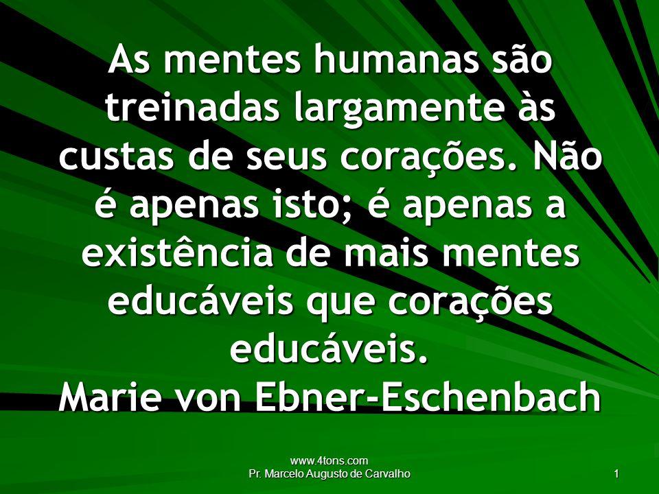 www.4tons.com Pr. Marcelo Augusto de Carvalho 1 As mentes humanas são treinadas largamente às custas de seus corações. Não é apenas isto; é apenas a e