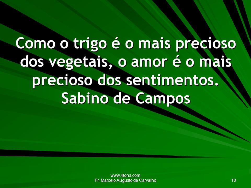 www.4tons.com Pr. Marcelo Augusto de Carvalho 10 Como o trigo é o mais precioso dos vegetais, o amor é o mais precioso dos sentimentos. Sabino de Camp