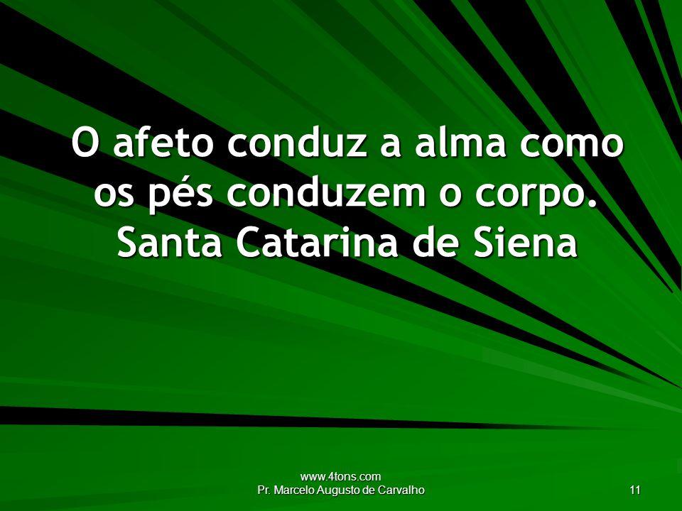 www.4tons.com Pr. Marcelo Augusto de Carvalho 11 O afeto conduz a alma como os pés conduzem o corpo. Santa Catarina de Siena