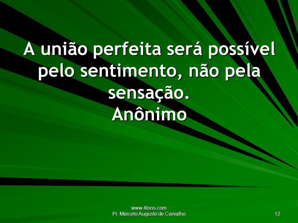 www.4tons.com Pr. Marcelo Augusto de Carvalho 12 A união perfeita será possível pelo sentimento, não pela sensação. Anônimo
