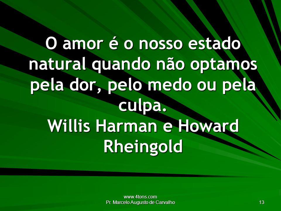 www.4tons.com Pr. Marcelo Augusto de Carvalho 13 O amor é o nosso estado natural quando não optamos pela dor, pelo medo ou pela culpa. Willis Harman e