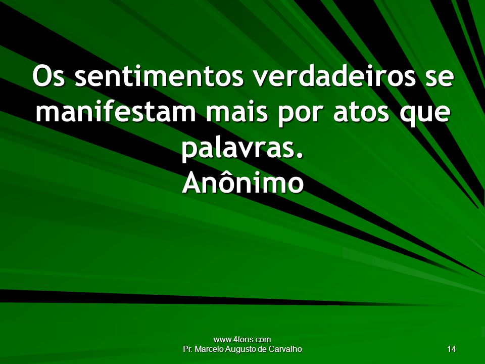 www.4tons.com Pr. Marcelo Augusto de Carvalho 14 Os sentimentos verdadeiros se manifestam mais por atos que palavras. Anônimo