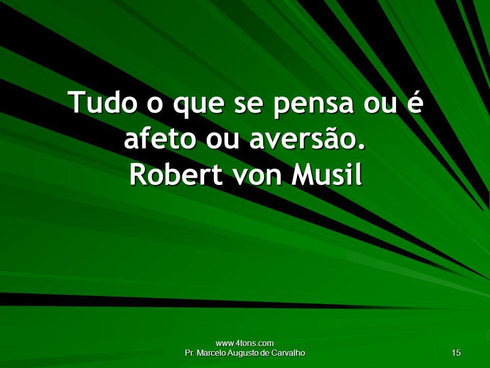 www.4tons.com Pr. Marcelo Augusto de Carvalho 15 Tudo o que se pensa ou é afeto ou aversão. Robert von Musil