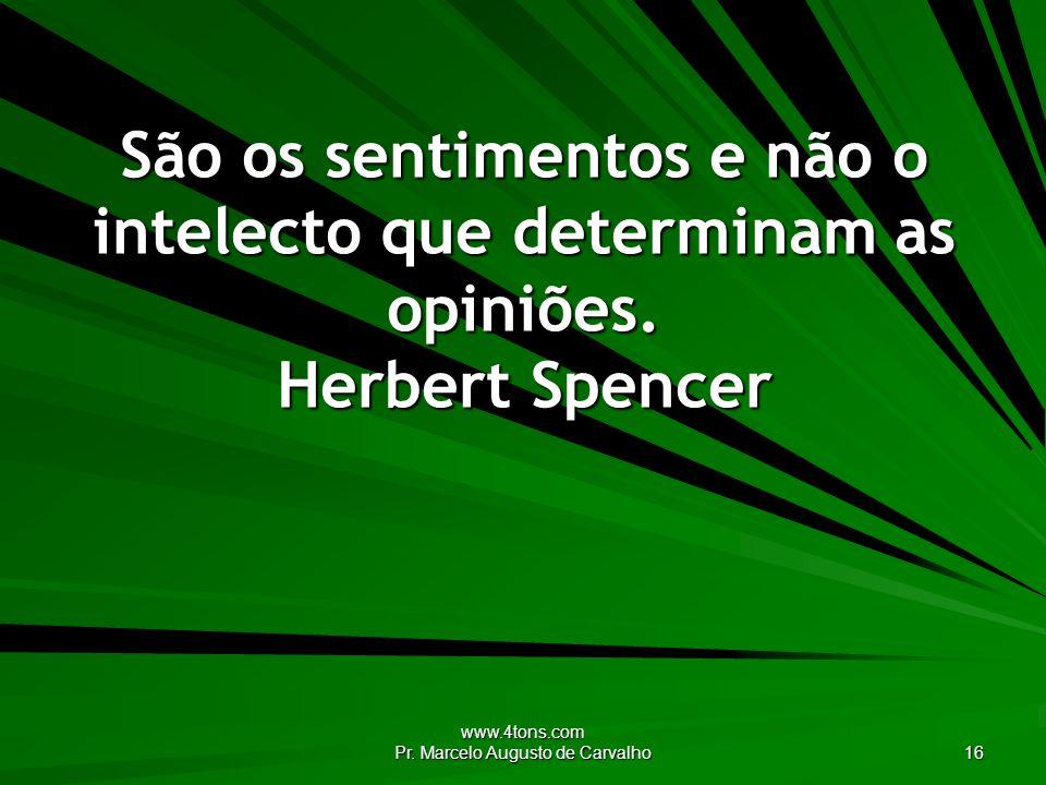 www.4tons.com Pr. Marcelo Augusto de Carvalho 16 São os sentimentos e não o intelecto que determinam as opiniões. Herbert Spencer