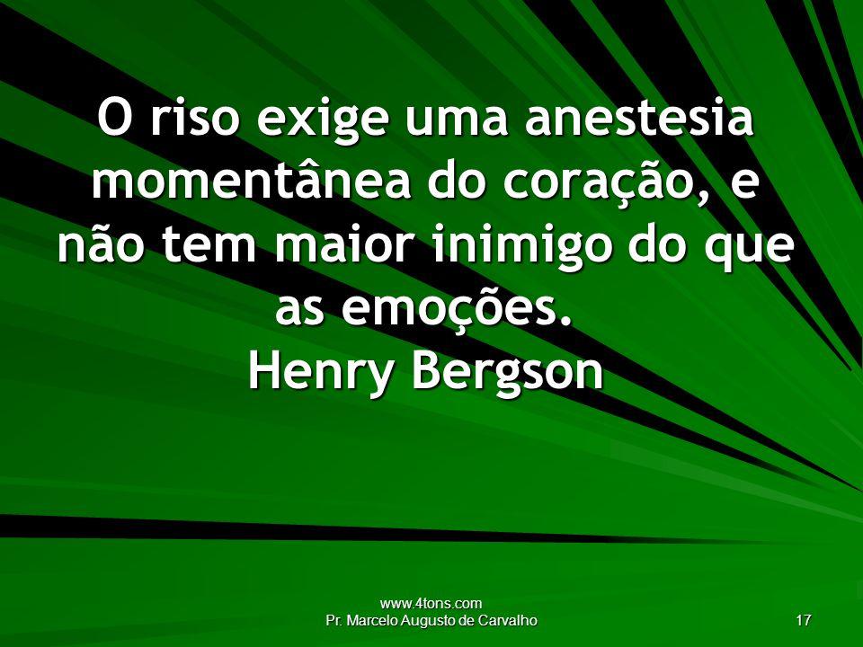 www.4tons.com Pr. Marcelo Augusto de Carvalho 17 O riso exige uma anestesia momentânea do coração, e não tem maior inimigo do que as emoções. Henry Be