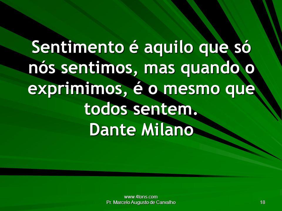 www.4tons.com Pr. Marcelo Augusto de Carvalho 18 Sentimento é aquilo que só nós sentimos, mas quando o exprimimos, é o mesmo que todos sentem. Dante M