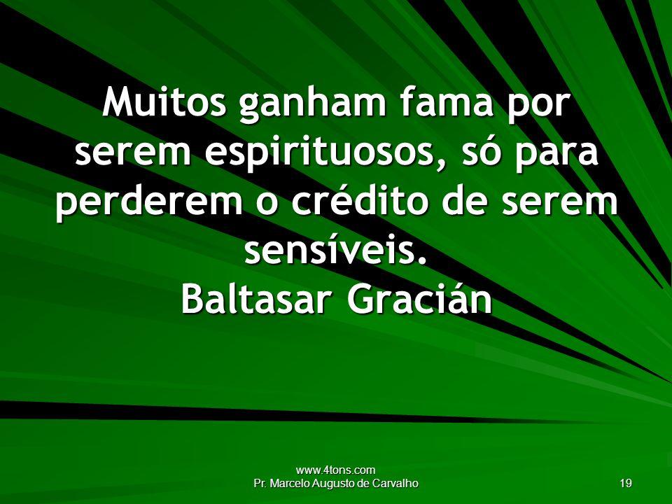 www.4tons.com Pr. Marcelo Augusto de Carvalho 19 Muitos ganham fama por serem espirituosos, só para perderem o crédito de serem sensíveis. Baltasar Gr