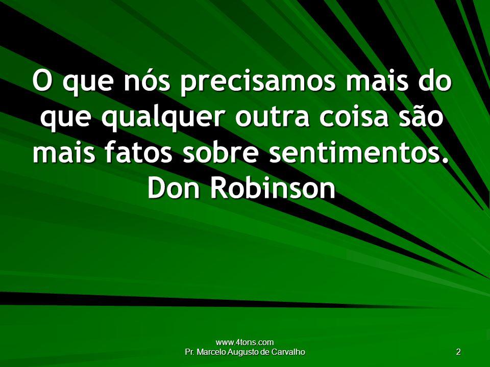www.4tons.com Pr. Marcelo Augusto de Carvalho 2 O que nós precisamos mais do que qualquer outra coisa são mais fatos sobre sentimentos. Don Robinson