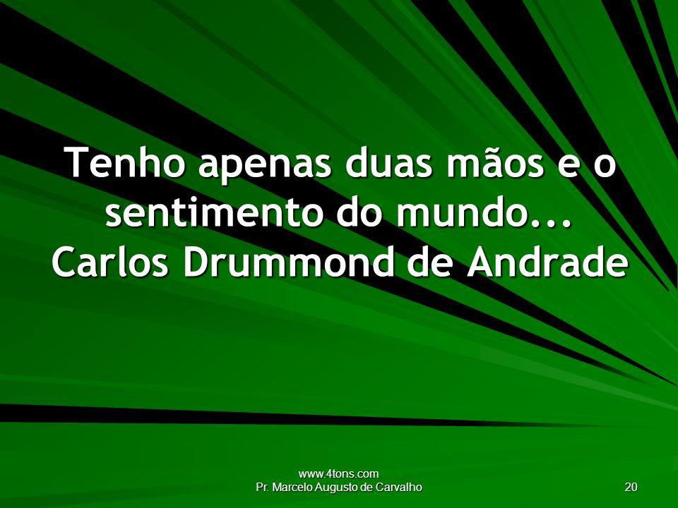 www.4tons.com Pr. Marcelo Augusto de Carvalho 20 Tenho apenas duas mãos e o sentimento do mundo... Carlos Drummond de Andrade