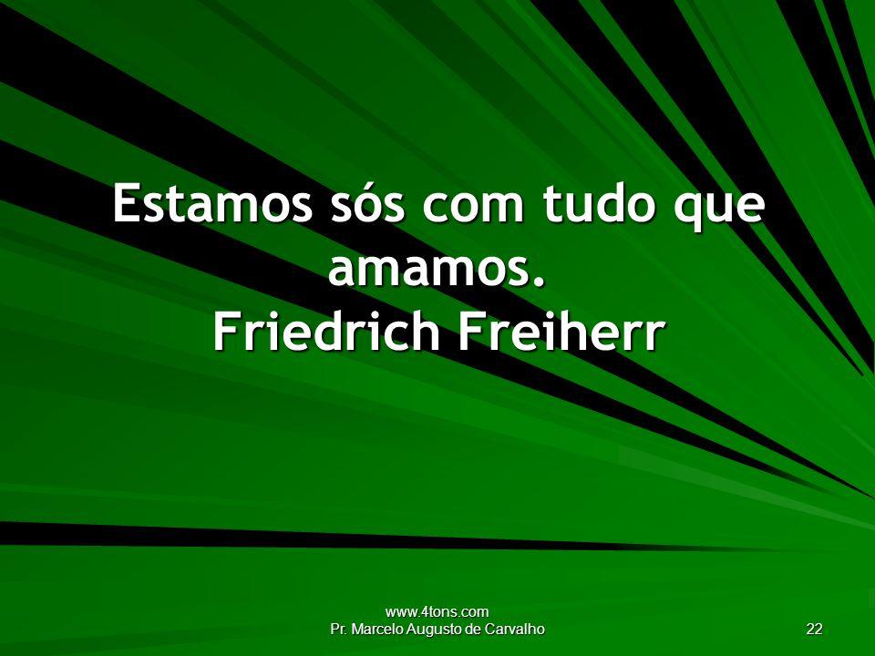 www.4tons.com Pr. Marcelo Augusto de Carvalho 22 Estamos sós com tudo que amamos. Friedrich Freiherr