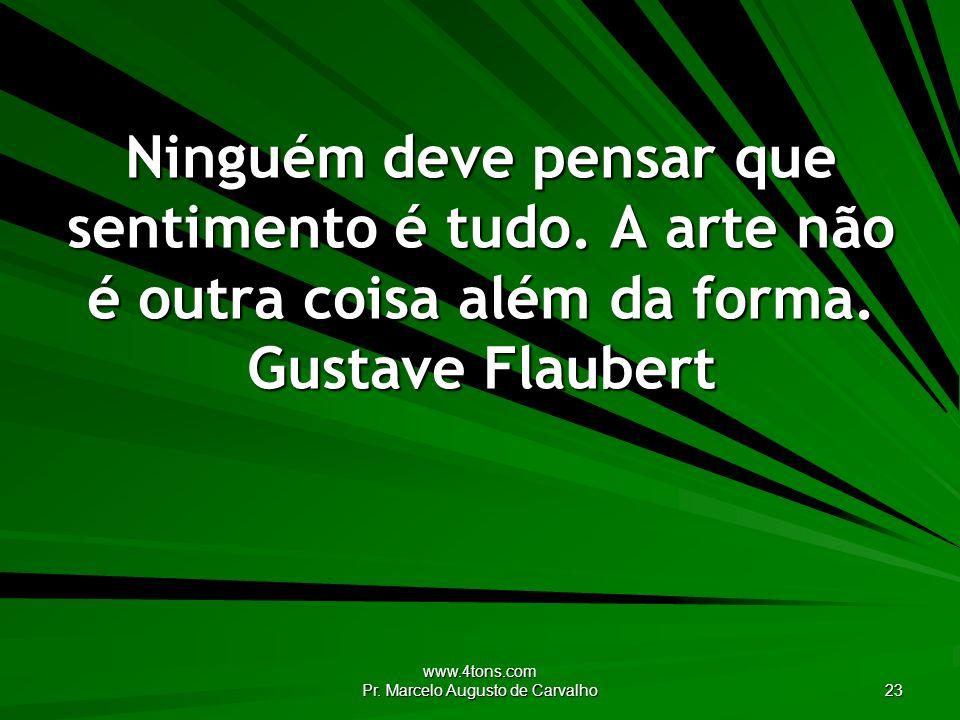 www.4tons.com Pr. Marcelo Augusto de Carvalho 23 Ninguém deve pensar que sentimento é tudo. A arte não é outra coisa além da forma. Gustave Flaubert