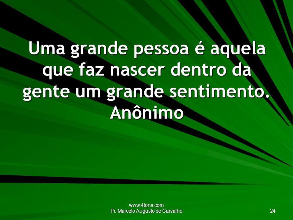 www.4tons.com Pr. Marcelo Augusto de Carvalho 24 Uma grande pessoa é aquela que faz nascer dentro da gente um grande sentimento. Anônimo