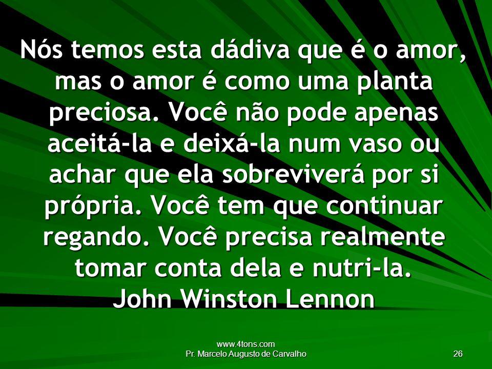 www.4tons.com Pr. Marcelo Augusto de Carvalho 26 Nós temos esta dádiva que é o amor, mas o amor é como uma planta preciosa. Você não pode apenas aceit