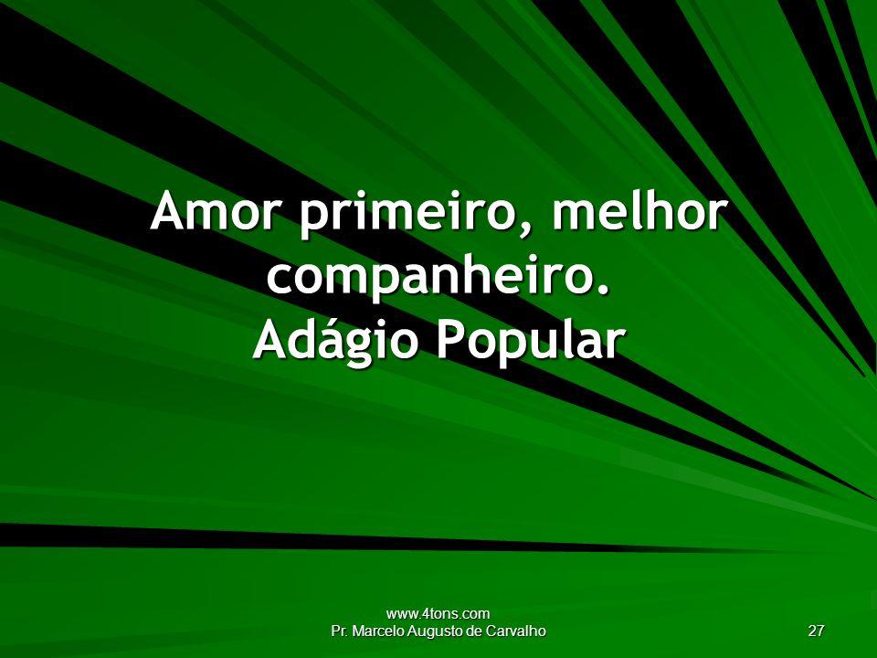 www.4tons.com Pr. Marcelo Augusto de Carvalho 27 Amor primeiro, melhor companheiro. Adágio Popular