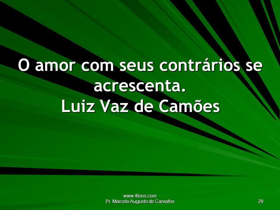 www.4tons.com Pr. Marcelo Augusto de Carvalho 29 O amor com seus contrários se acrescenta. Luiz Vaz de Camões