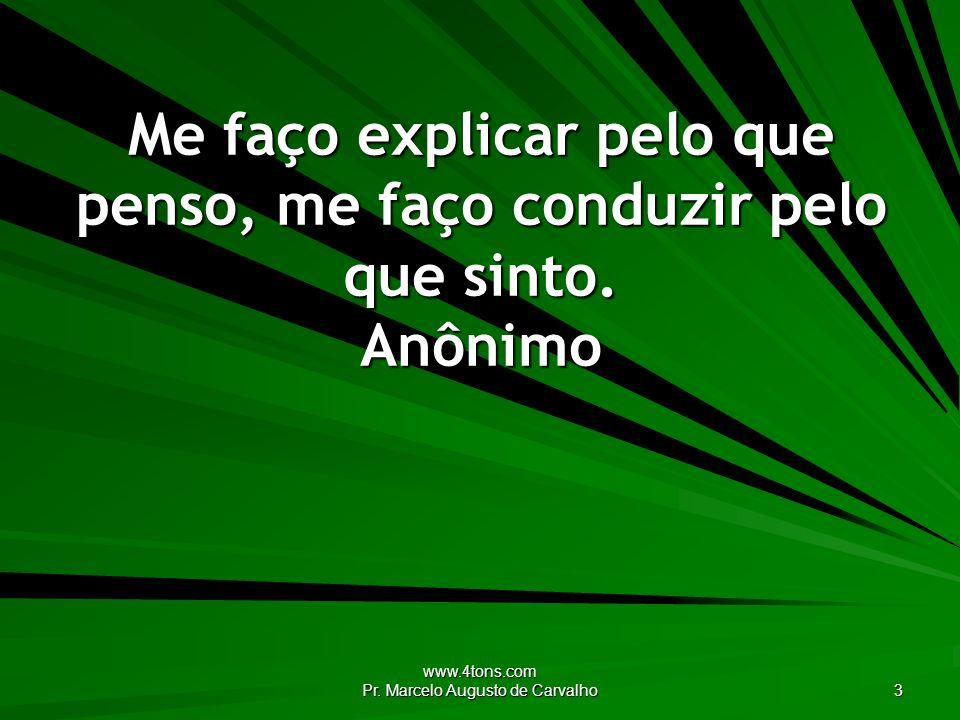 www.4tons.com Pr. Marcelo Augusto de Carvalho 3 Me faço explicar pelo que penso, me faço conduzir pelo que sinto. Anônimo
