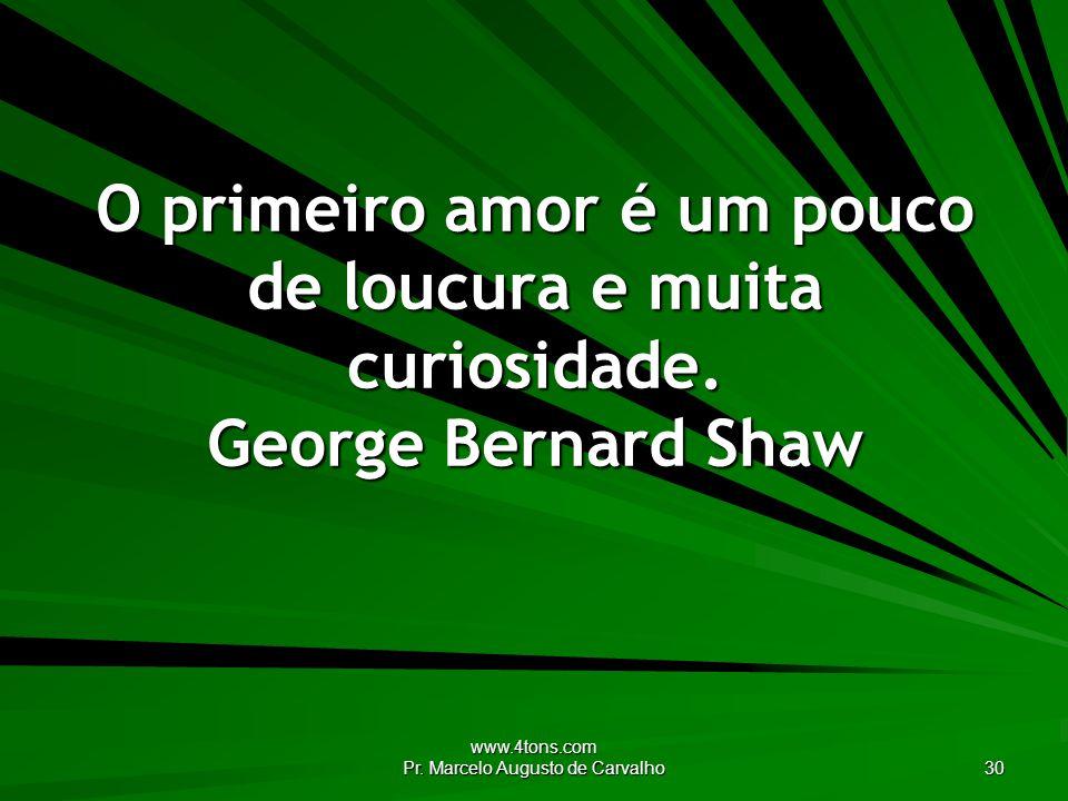 www.4tons.com Pr. Marcelo Augusto de Carvalho 30 O primeiro amor é um pouco de loucura e muita curiosidade. George Bernard Shaw