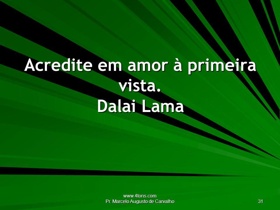 www.4tons.com Pr. Marcelo Augusto de Carvalho 31 Acredite em amor à primeira vista. Dalai Lama