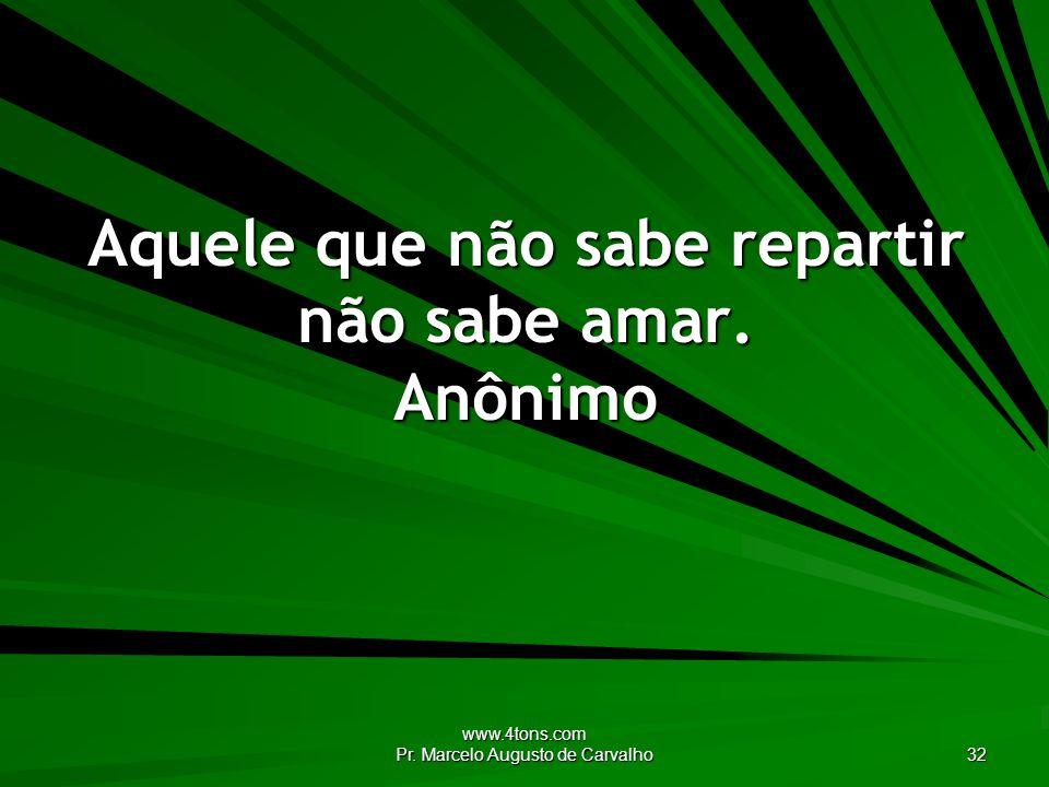 www.4tons.com Pr. Marcelo Augusto de Carvalho 32 Aquele que não sabe repartir não sabe amar. Anônimo