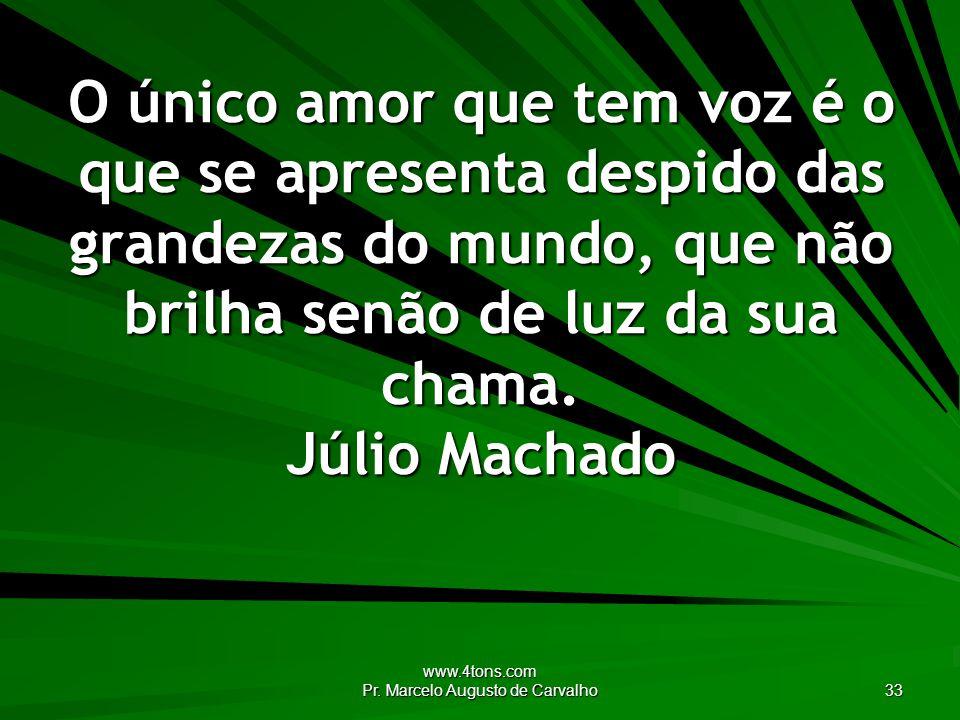 www.4tons.com Pr. Marcelo Augusto de Carvalho 33 O único amor que tem voz é o que se apresenta despido das grandezas do mundo, que não brilha senão de